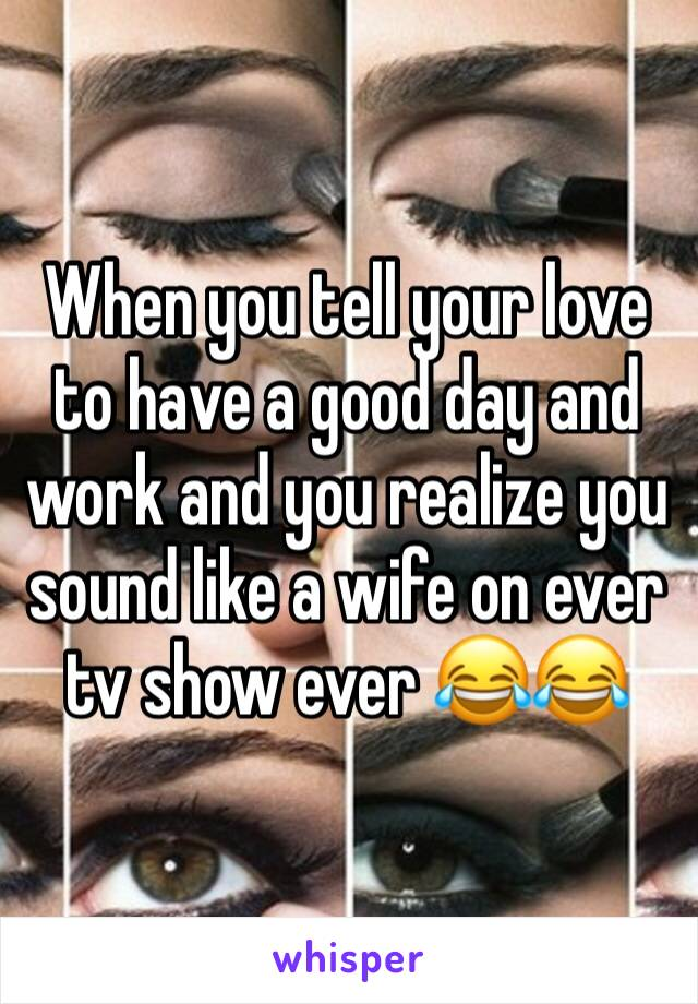 When you tell your love to have a good day and work and you realize you sound like a wife on ever tv show ever 😂😂