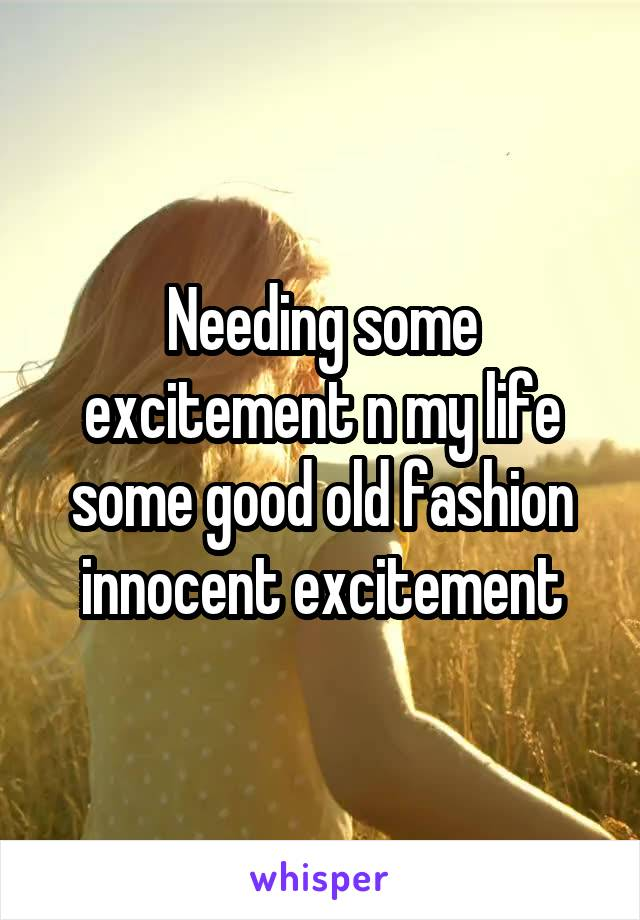 Needing some excitement n my life some good old fashion innocent excitement