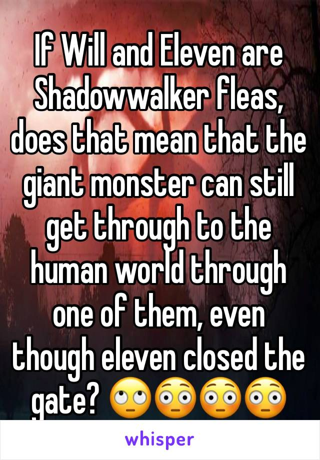 If Will and Eleven are Shadowwalker fleas, does that mean that the giant monster can still get through to the human world through one of them, even though eleven closed the gate? 🙄😳😳😳