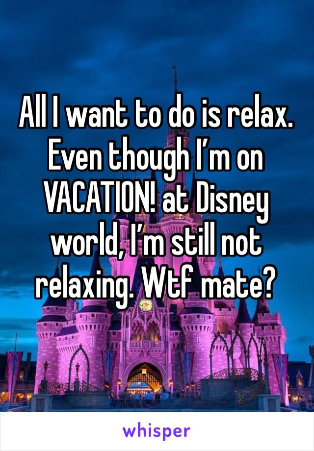 All I want to do is relax. Even though I'm on VACATION! at Disney world, I'm still not relaxing. Wtf mate?