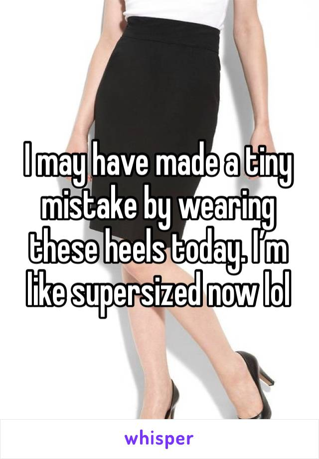 I may have made a tiny mistake by wearing these heels today. I'm like supersized now lol