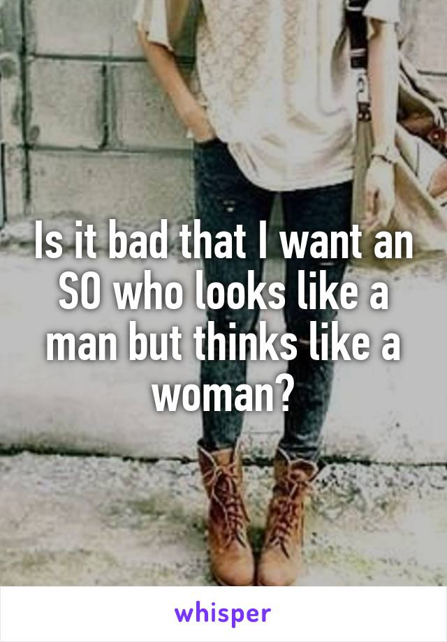 Is it bad that I want an SO who looks like a man but thinks like a woman?