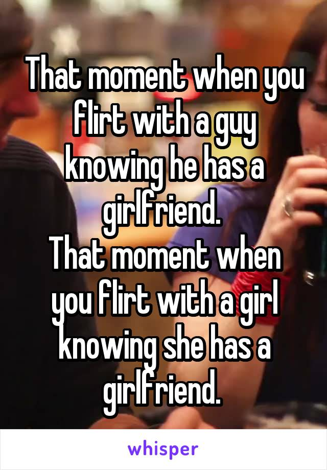 That moment when you flirt with a guy knowing he has a girlfriend.  That moment when you flirt with a girl knowing she has a girlfriend.
