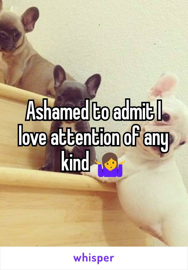 Ashamed to admit I love attention of any kind 🤷