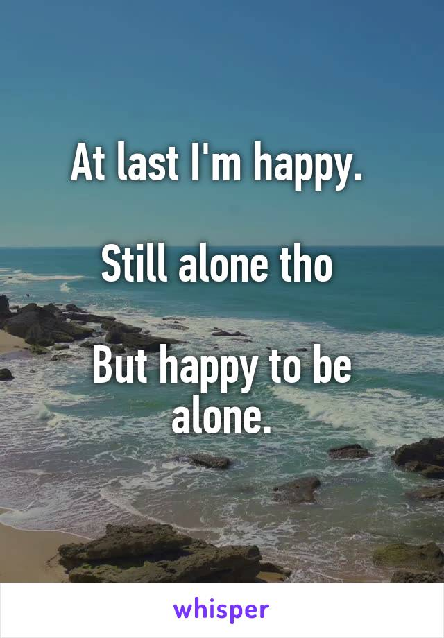 At last I'm happy.   Still alone tho   But happy to be alone.