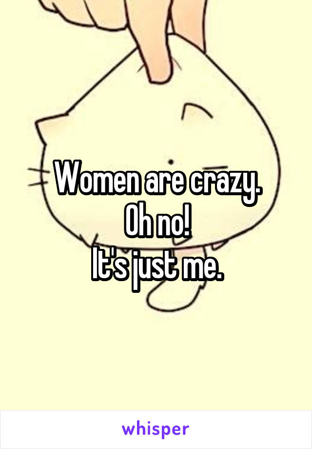 Women are crazy. Oh no! It's just me.