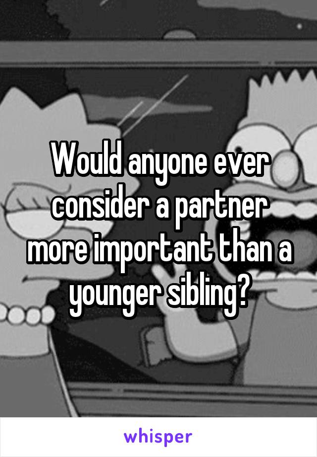 Would anyone ever consider a partner more important than a younger sibling?