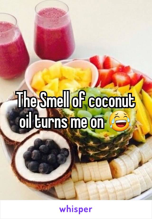 The Smell of coconut oil turns me on 😂