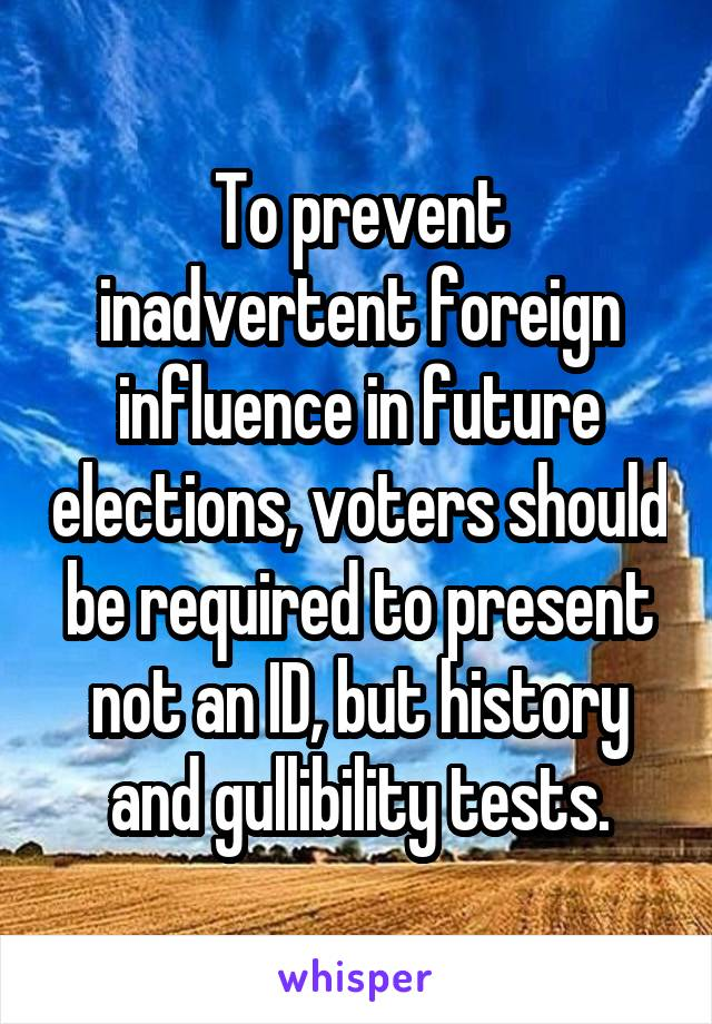 To prevent inadvertent foreign influence in future elections, voters should be required to present not an ID, but history and gullibility tests.