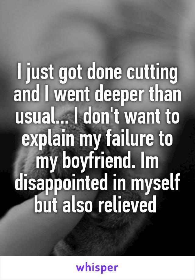 I just got done cutting and I went deeper than usual... I don't want to explain my failure to my boyfriend. Im disappointed in myself but also relieved