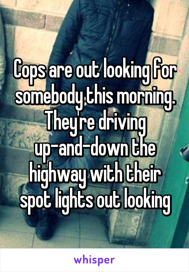 Cops are out looking for somebody this morning. They're driving up-and-down the highway with their spot lights out looking