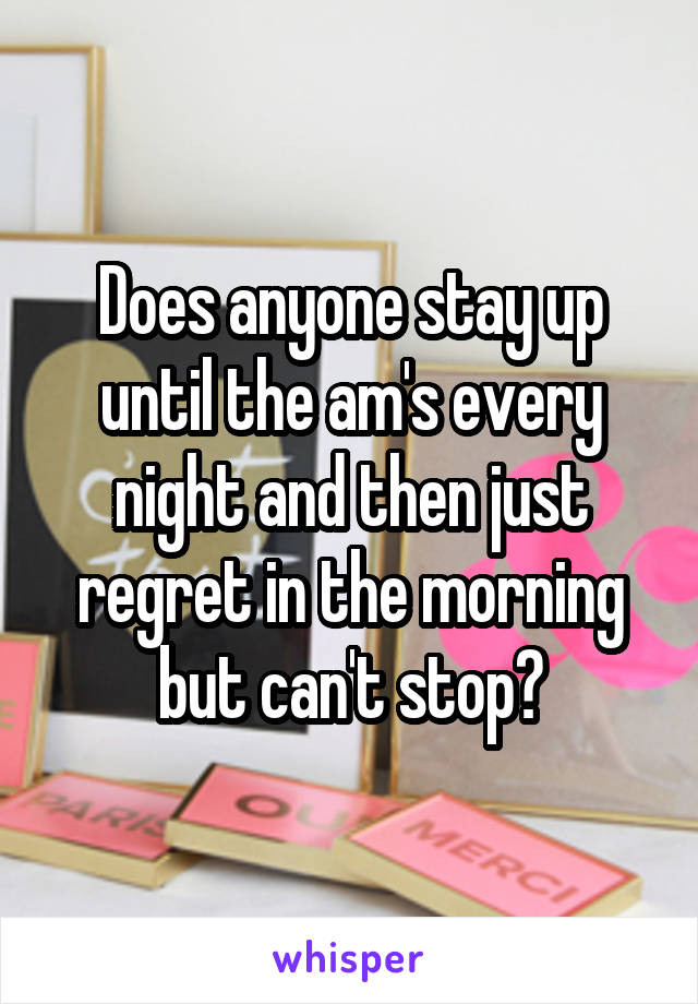 Does anyone stay up until the am's every night and then just regret in the morning but can't stop?