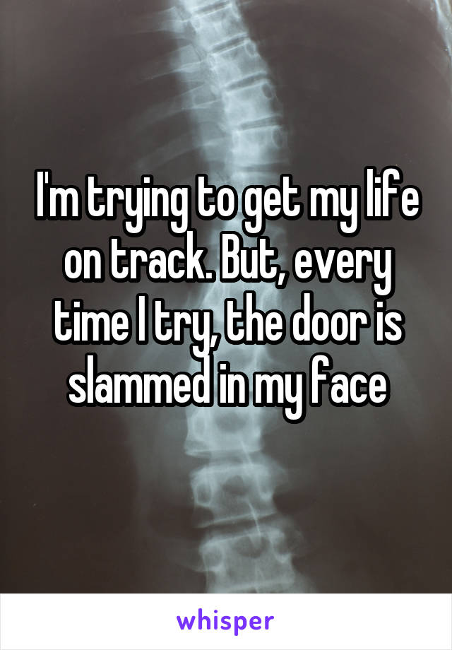 I'm trying to get my life on track. But, every time I try, the door is slammed in my face