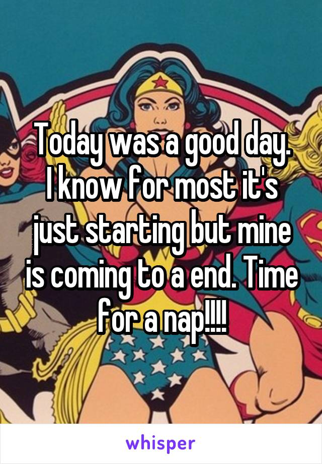 Today was a good day. I know for most it's just starting but mine is coming to a end. Time for a nap!!!!