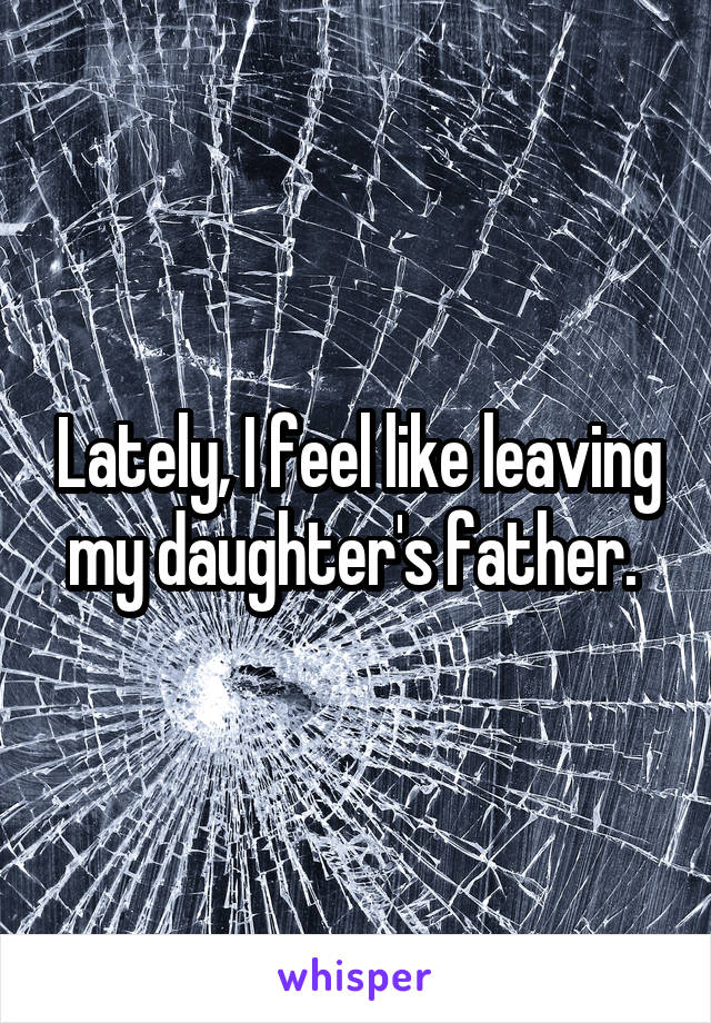 Lately, I feel like leaving my daughter's father.