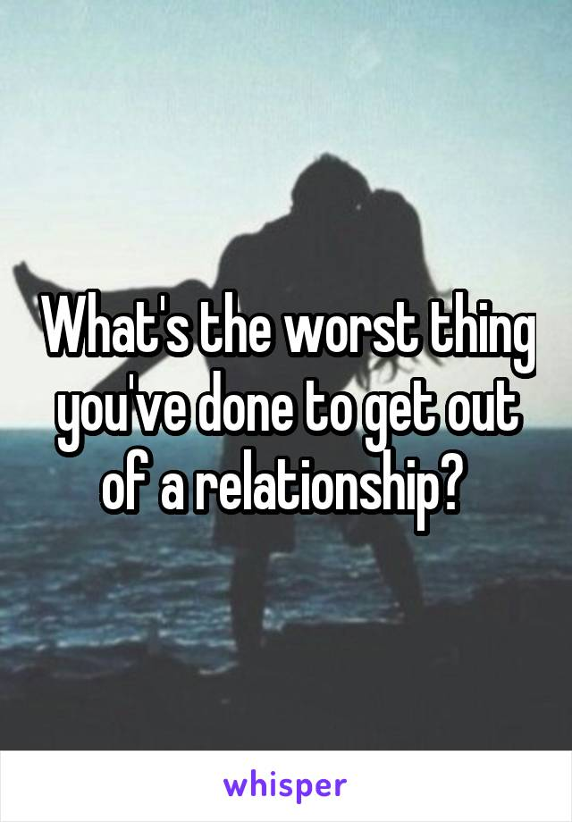 What's the worst thing you've done to get out of a relationship?