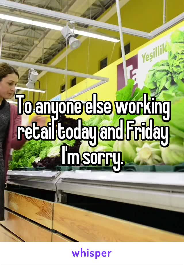 To anyone else working retail today and Friday I'm sorry.