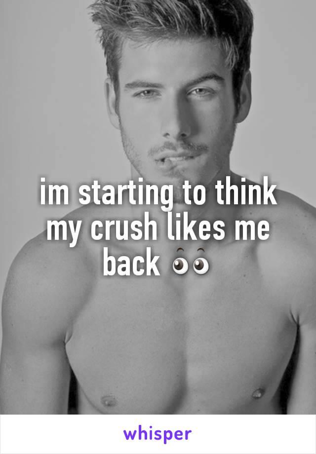im starting to think my crush likes me back 👀