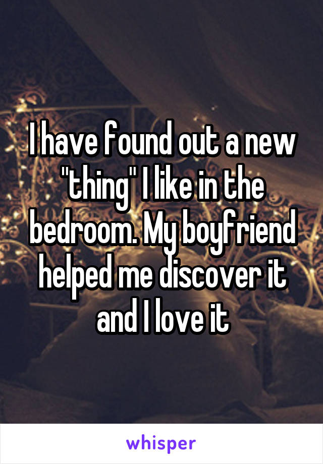 """I have found out a new """"thing"""" I like in the bedroom. My boyfriend helped me discover it and I love it"""
