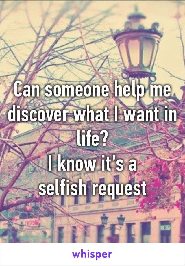 Can someone help me discover what I want in life? I know it's a selfish request