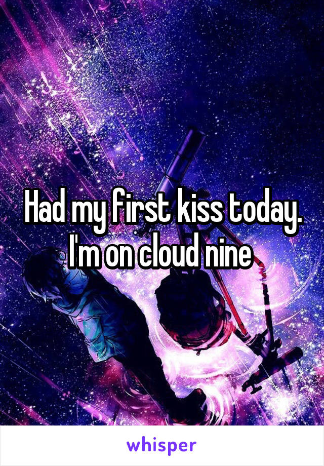 Had my first kiss today. I'm on cloud nine