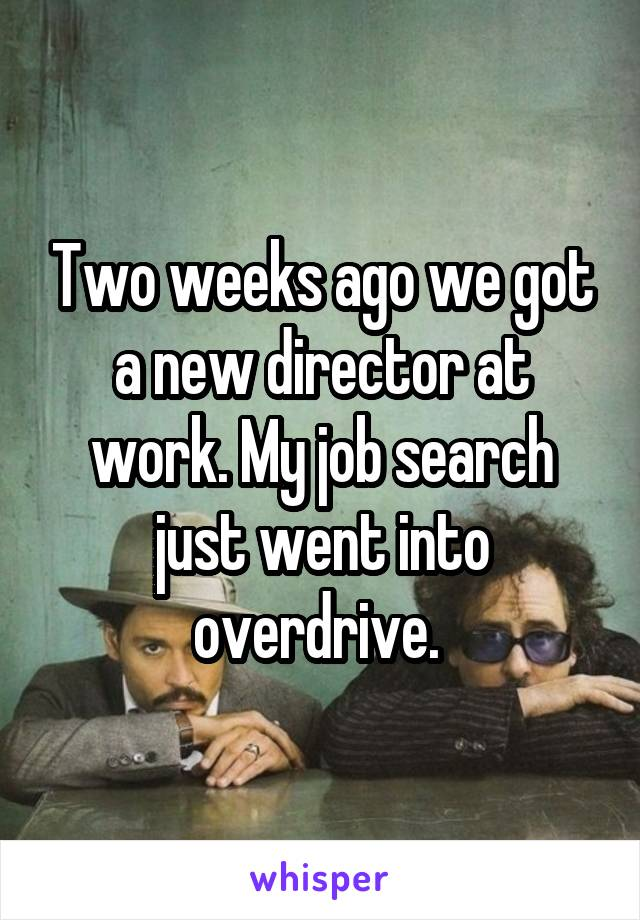 Two weeks ago we got a new director at work. My job search just went into overdrive.