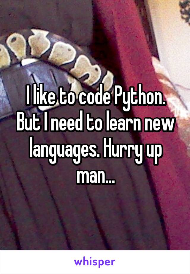 I like to code Python. But I need to learn new languages. Hurry up man...