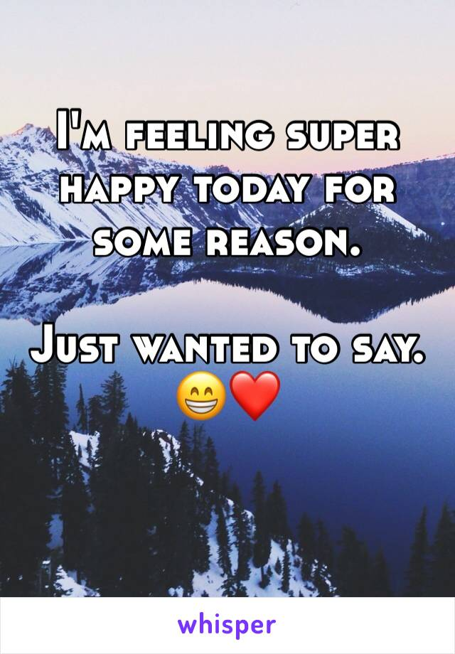 I'm feeling super happy today for some reason.  Just wanted to say. 😁❤️