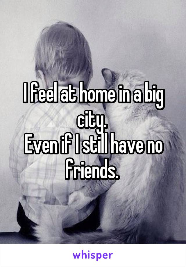 I feel at home in a big city.  Even if I still have no friends.