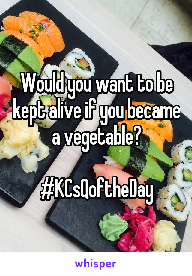 Would you want to be kept alive if you became a vegetable?  #KCsQoftheDay