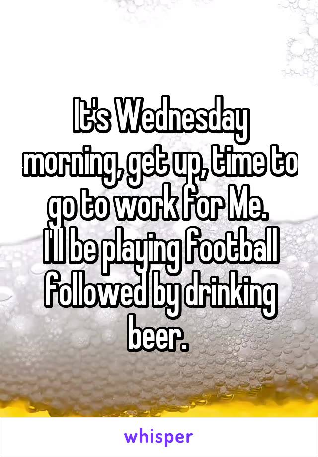 It's Wednesday morning, get up, time to go to work for Me.  I'll be playing football followed by drinking beer.