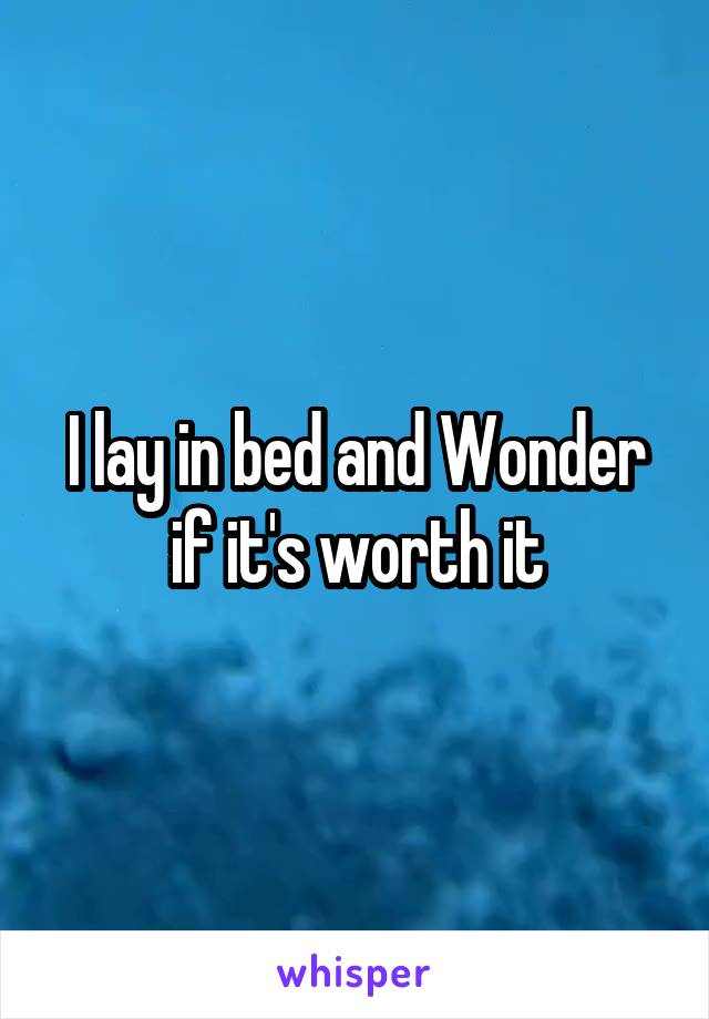 I lay in bed and Wonder if it's worth it