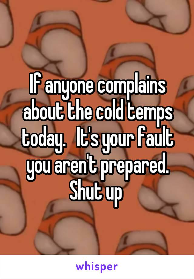 If anyone complains about the cold temps today.   It's your fault you aren't prepared. Shut up