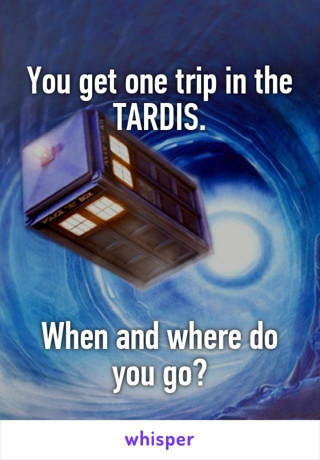 You get one trip in the TARDIS.      When and where do you go?