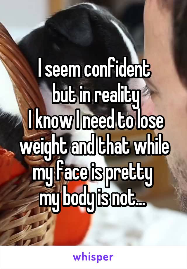 I seem confident  but in reality  I know I need to lose weight and that while my face is pretty  my body is not...