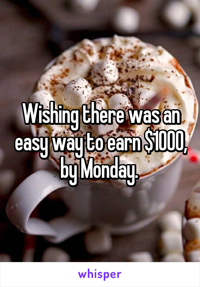 Wishing there was an easy way to earn $1000, by Monday.