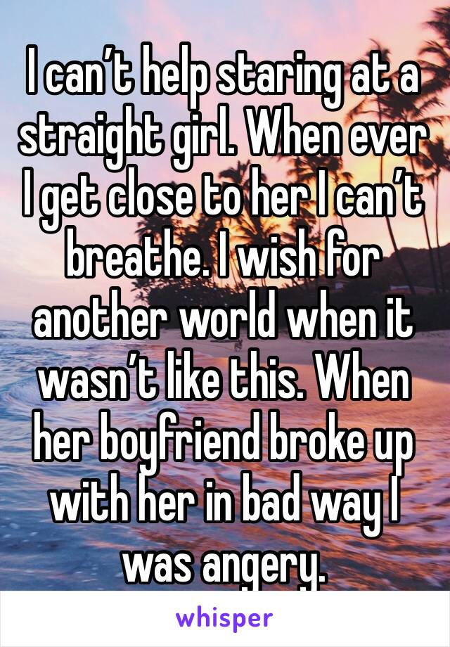 I can't help staring at a straight girl. When ever I get close to her I can't breathe. I wish for another world when it wasn't like this. When her boyfriend broke up with her in bad way I was angery.