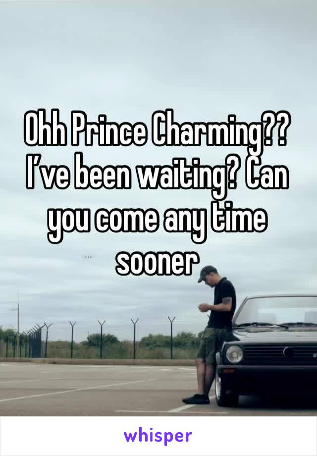 Ohh Prince Charming?? I've been waiting? Can you come any time sooner