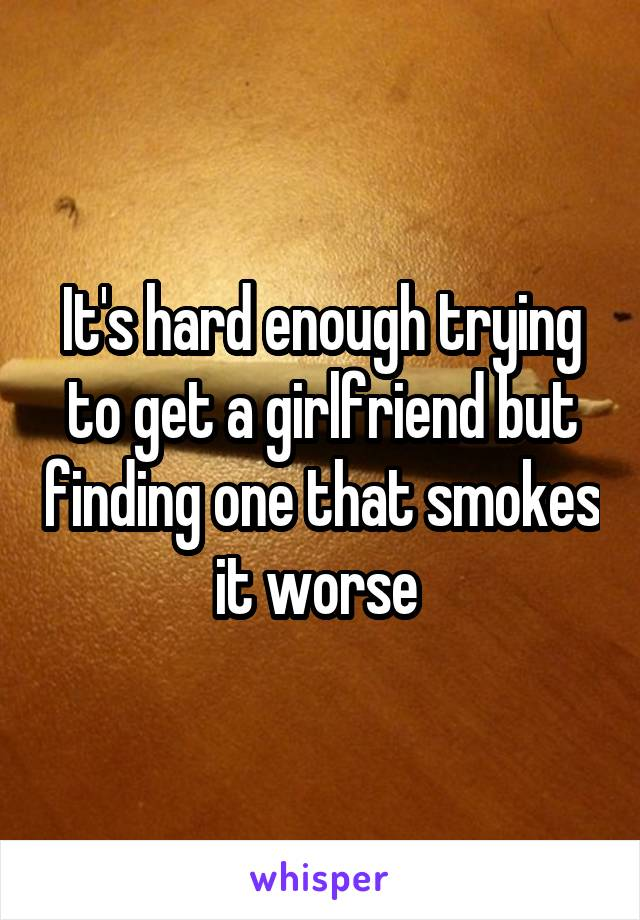 It's hard enough trying to get a girlfriend but finding one that smokes it worse