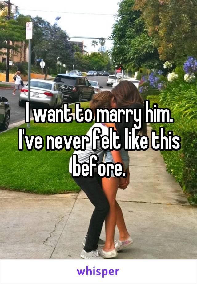 I want to marry him. I've never felt like this before.