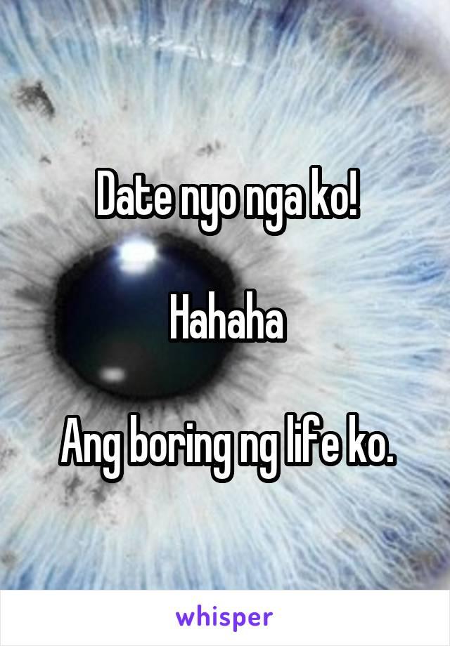 Date nyo nga ko!  Hahaha  Ang boring ng life ko.