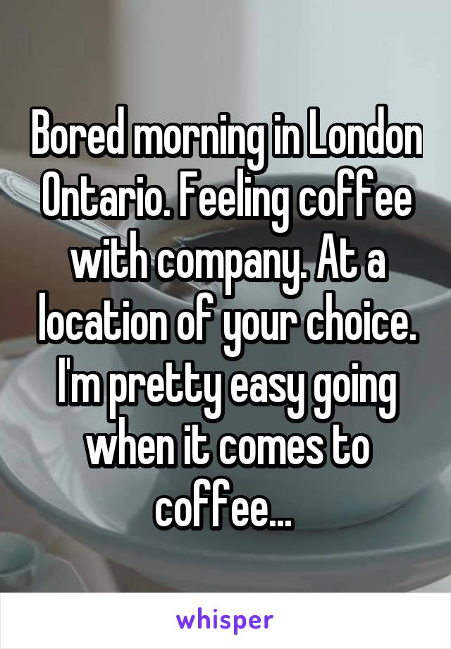 Bored morning in London Ontario. Feeling coffee with company. At a location of your choice. I'm pretty easy going when it comes to coffee...