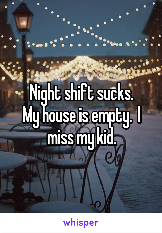 Night shift sucks. My house is empty.  I miss my kid.