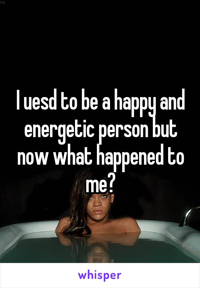I uesd to be a happy and energetic person but now what happened to me?