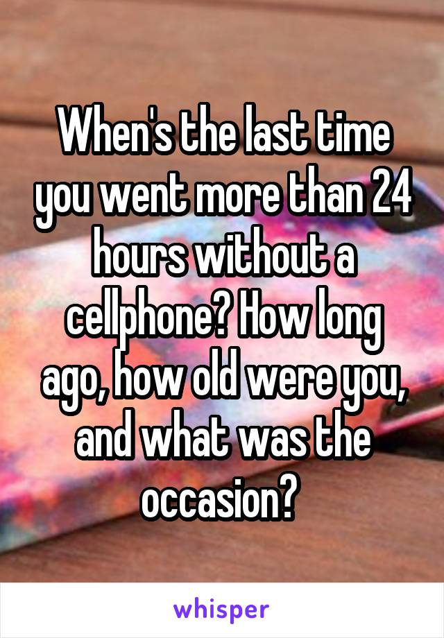 When's the last time you went more than 24 hours without a cellphone? How long ago, how old were you, and what was the occasion?