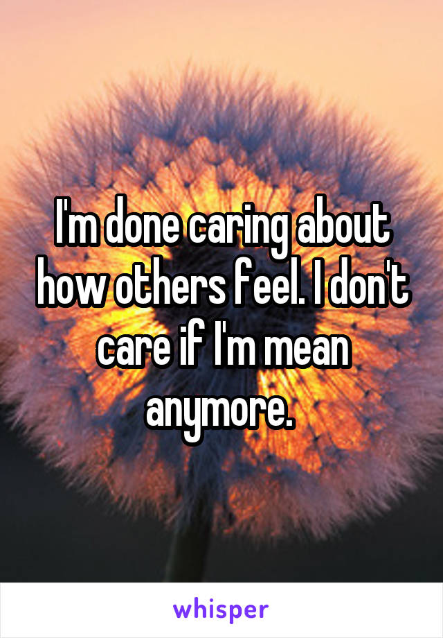 I'm done caring about how others feel. I don't care if I'm mean anymore.