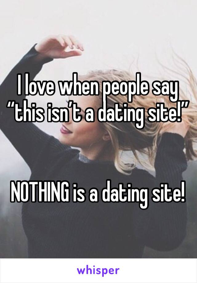 """I love when people say """"this isn't a dating site!""""    NOTHING is a dating site!"""