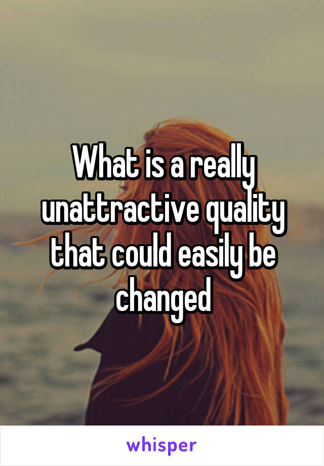 What is a really unattractive quality that could easily be changed