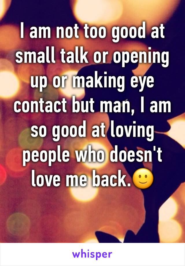 I am not too good at small talk or opening up or making eye contact but man, I am so good at loving people who doesn't love me back.🙂