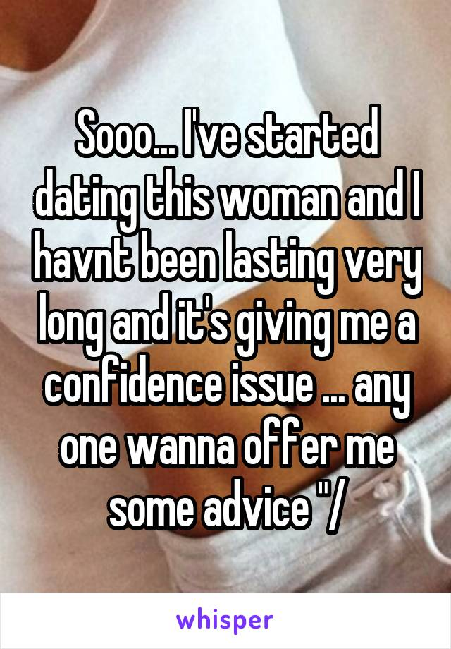 """Sooo... I've started dating this woman and I havnt been lasting very long and it's giving me a confidence issue ... any one wanna offer me some advice """"/"""